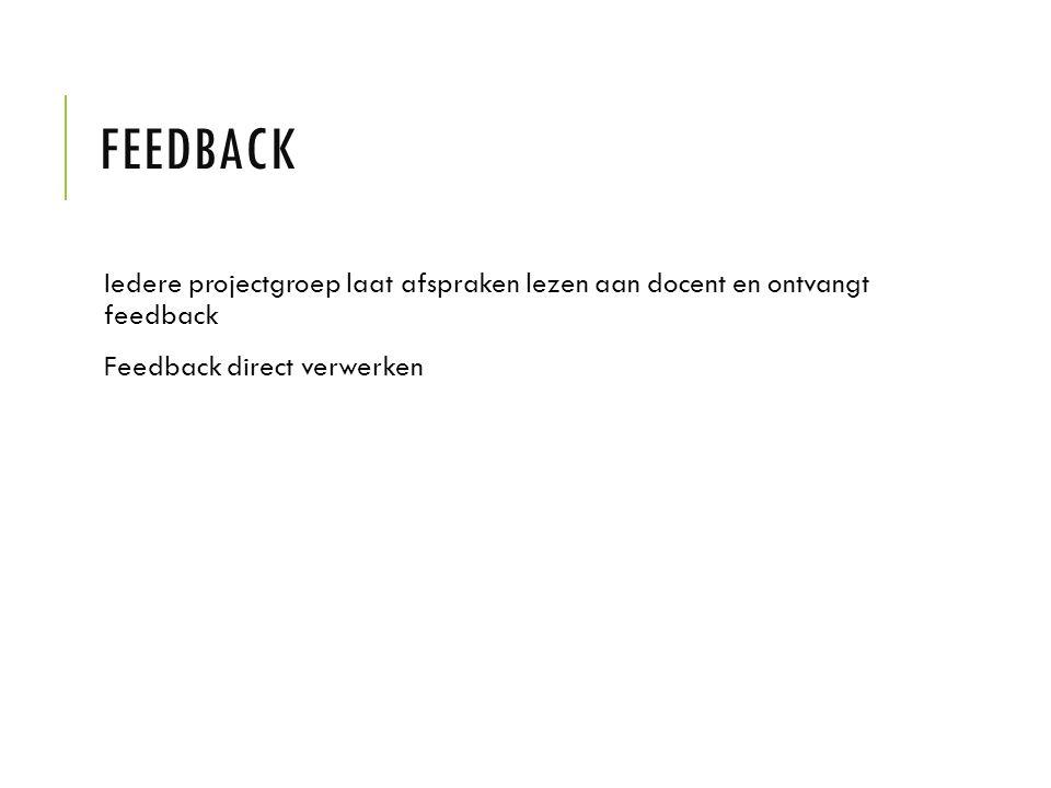 FEEDBACK Iedere projectgroep laat afspraken lezen aan docent en ontvangt feedback Feedback direct verwerken