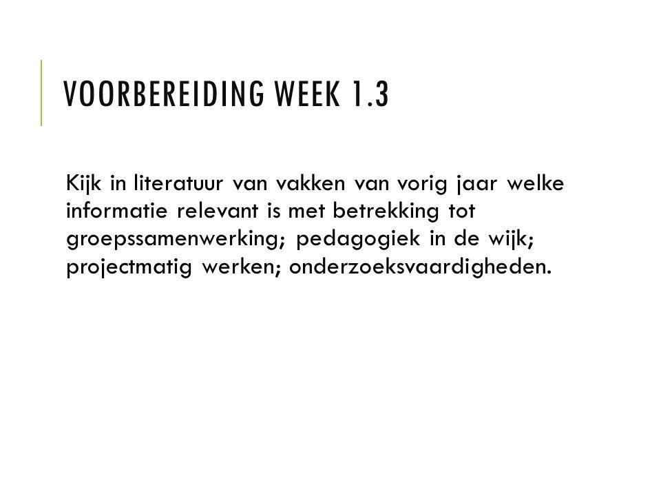 VOORBEREIDING WEEK 1.3 Kijk in literatuur van vakken van vorig jaar welke informatie relevant is met betrekking tot groepssamenwerking; pedagogiek in de wijk; projectmatig werken; onderzoeksvaardigheden.
