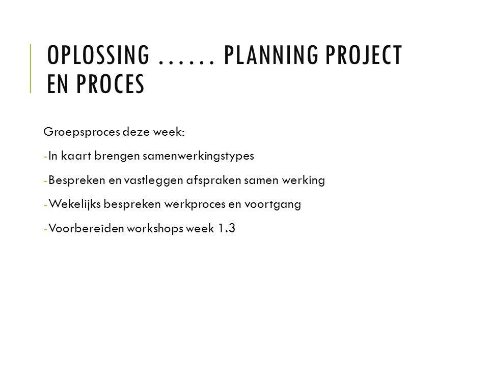 OPLOSSING …… PLANNING PROJECT EN PROCES Groepsproces deze week: -In kaart brengen samenwerkingstypes -Bespreken en vastleggen afspraken samen werking -Wekelijks bespreken werkproces en voortgang -Voorbereiden workshops week 1.3