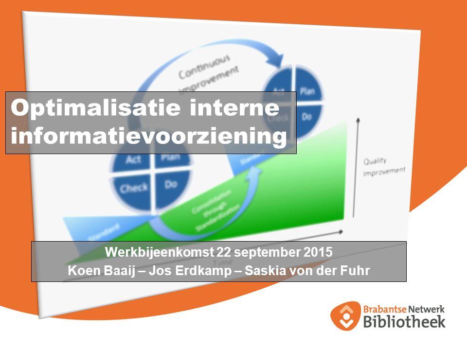 Optimalisatie interne informatievoorziening Werkbijeenkomst 22 september 2015 Koen Baaij – Jos Erdkamp – Saskia von der Fuhr