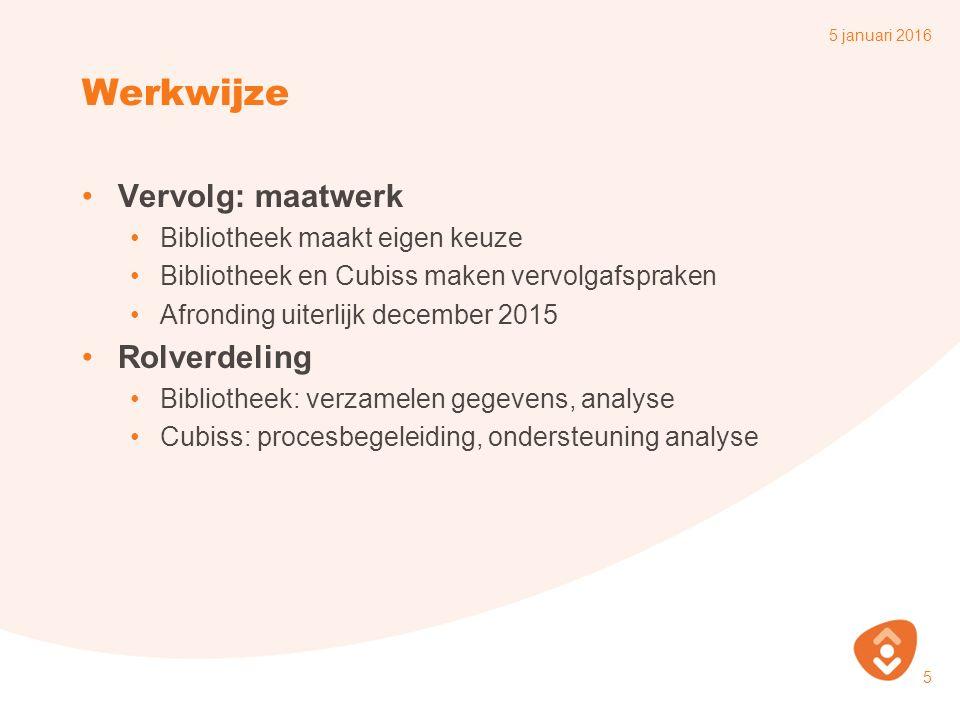 Werkwijze Vervolg: maatwerk Bibliotheek maakt eigen keuze Bibliotheek en Cubiss maken vervolgafspraken Afronding uiterlijk december 2015 Rolverdeling Bibliotheek: verzamelen gegevens, analyse Cubiss: procesbegeleiding, ondersteuning analyse 5 januari 2016 5
