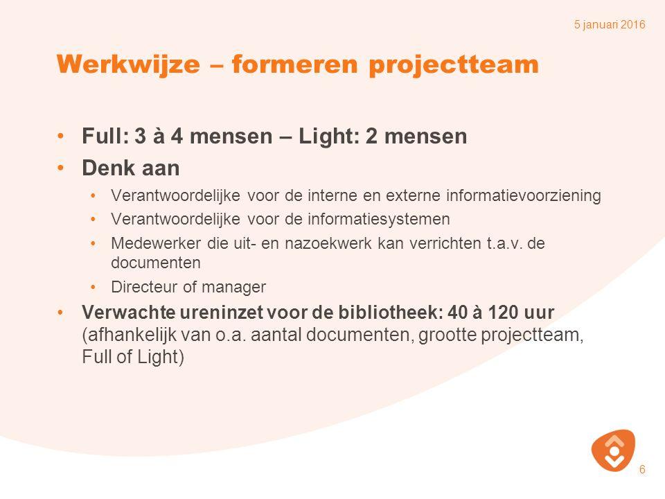 Werkwijze – formeren projectteam Full: 3 à 4 mensen – Light: 2 mensen Denk aan Verantwoordelijke voor de interne en externe informatievoorziening Verantwoordelijke voor de informatiesystemen Medewerker die uit- en nazoekwerk kan verrichten t.a.v.