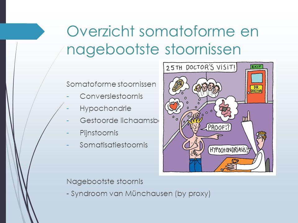 Overzicht somatoforme en nagebootste stoornissen Somatoforme stoornissen - Conversiestoornis - Hypochondrie - Gestoorde lichaamsbeleving - Pijnstoorni