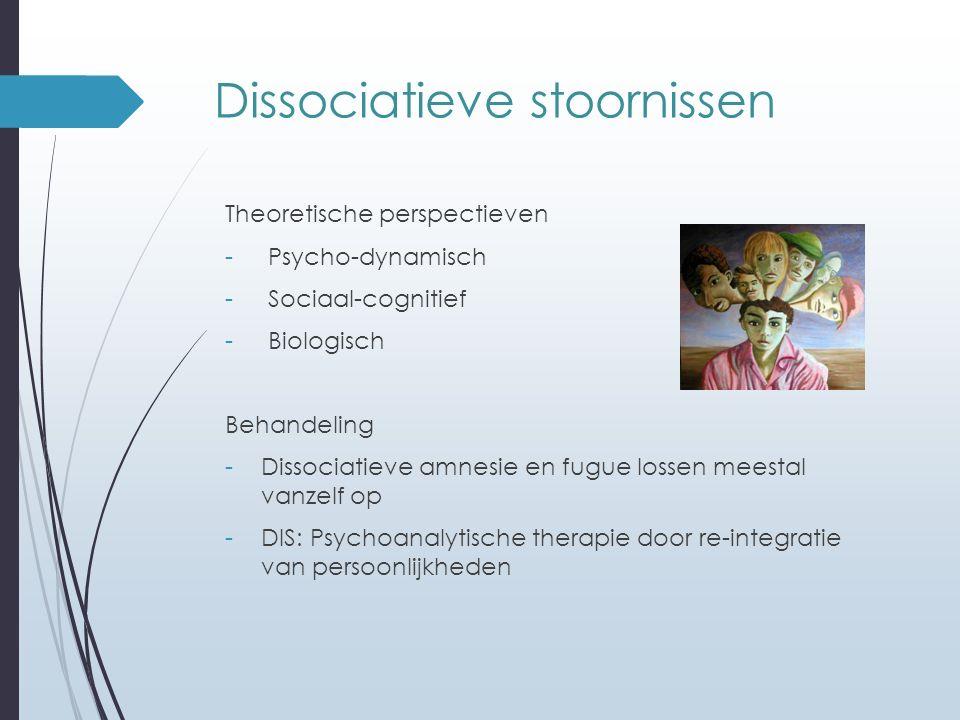 Dissociatieve stoornissen Theoretische perspectieven - Psycho-dynamisch - Sociaal-cognitief - Biologisch Behandeling -Dissociatieve amnesie en fugue l