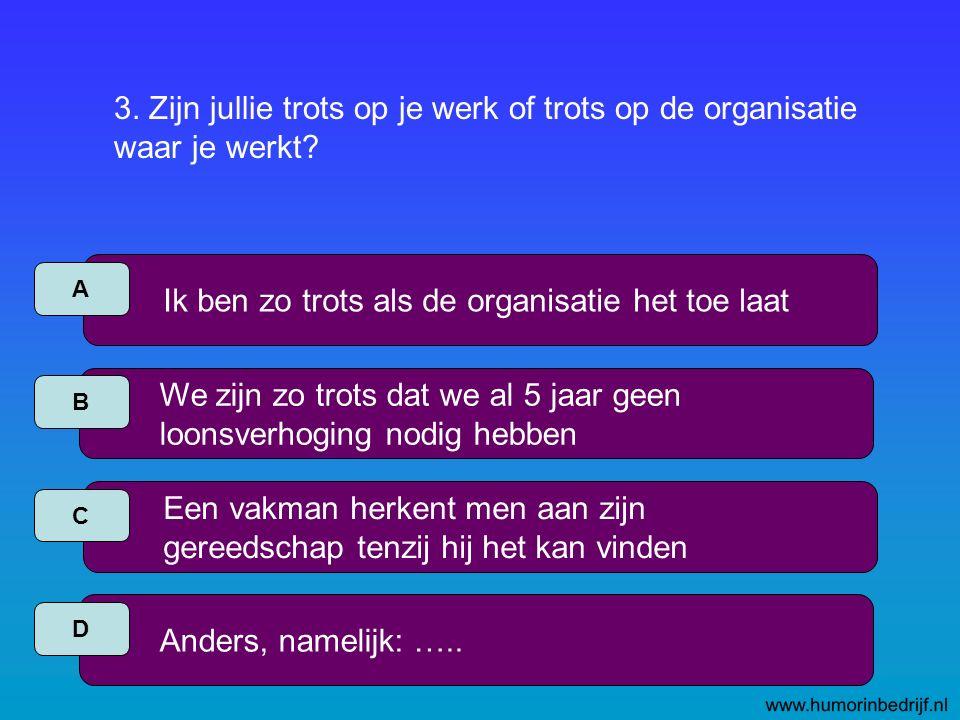 3. Zijn jullie trots op je werk of trots op de organisatie waar je werkt.