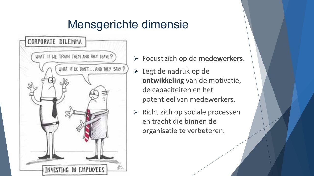 Mensgerichte dimensie  Focust zich op de medewerkers.  Legt de nadruk op de ontwikkeling van de motivatie, de capaciteiten en het potentieel van med