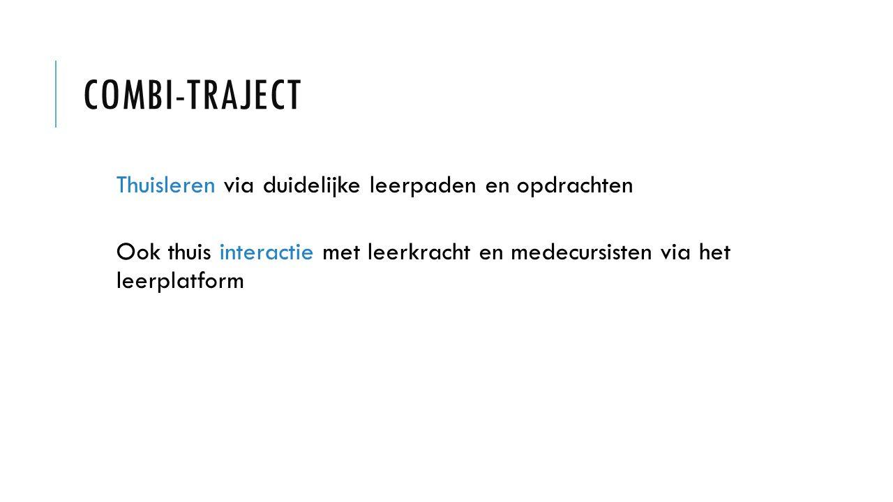 COMBI-TRAJECT Thuisleren via duidelijke leerpaden en opdrachten Ook thuis interactie met leerkracht en medecursisten via het leerplatform