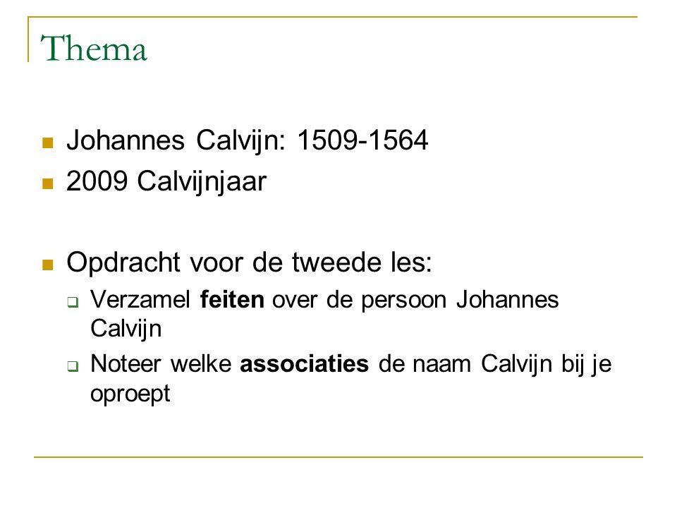 Thema Johannes Calvijn: 1509-1564 2009 Calvijnjaar Opdracht voor de tweede les:  Verzamel feiten over de persoon Johannes Calvijn  Noteer welke associaties de naam Calvijn bij je oproept