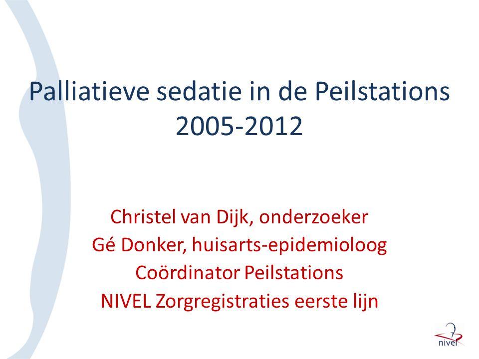 Palliatieve sedatie in de Peilstations 2005-2012 Christel van Dijk, onderzoeker Gé Donker, huisarts-epidemioloog Coördinator Peilstations NIVEL Zorgre