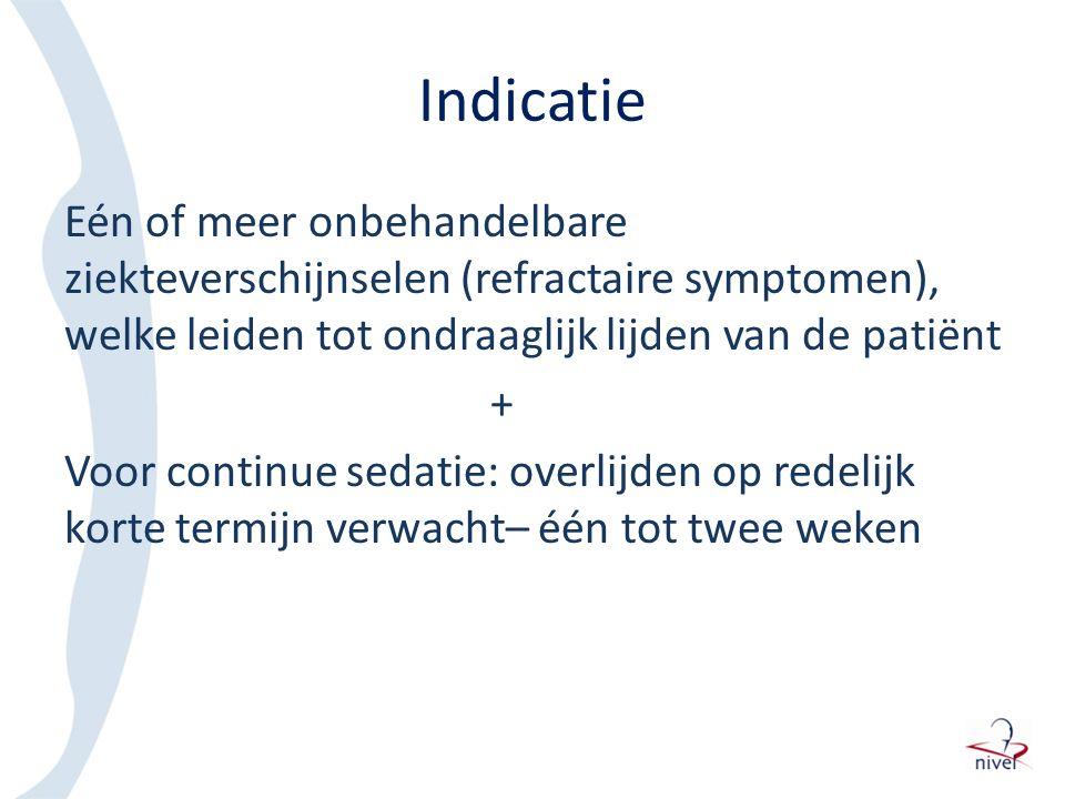 Indicatie Eén of meer onbehandelbare ziekteverschijnselen (refractaire symptomen), welke leiden tot ondraaglijk lijden van de patiënt + Voor continue sedatie: overlijden op redelijk korte termijn verwacht– één tot twee weken
