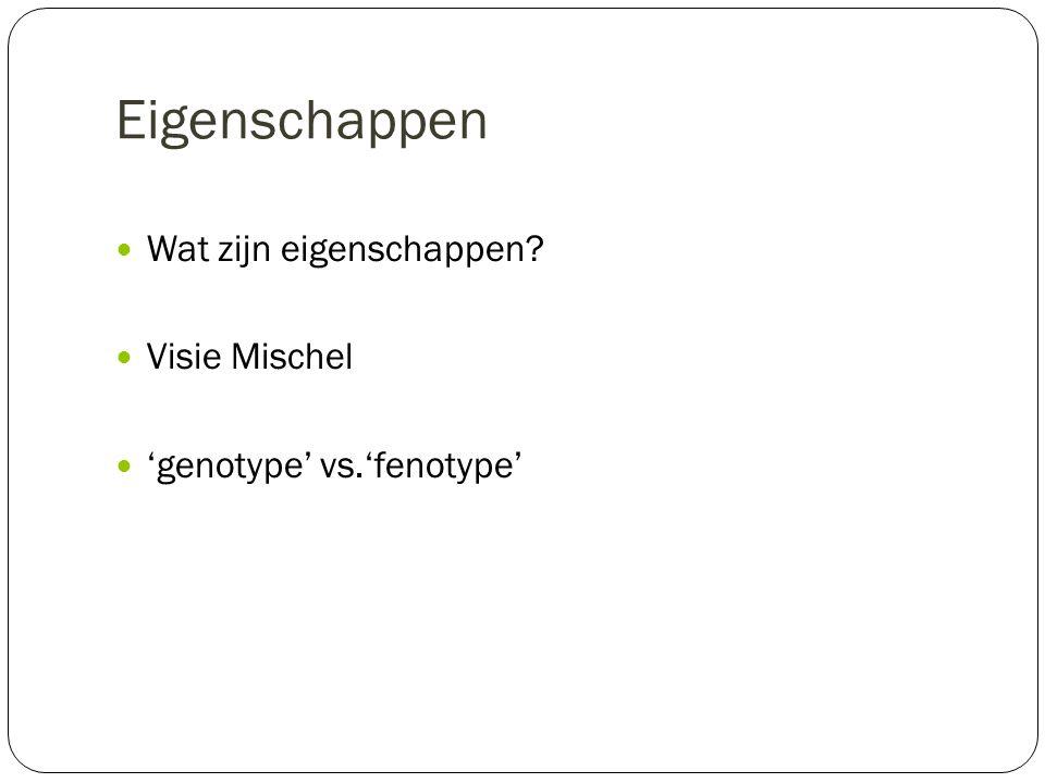 Eigenschappen Wat zijn eigenschappen? Visie Mischel 'genotype' vs.'fenotype'