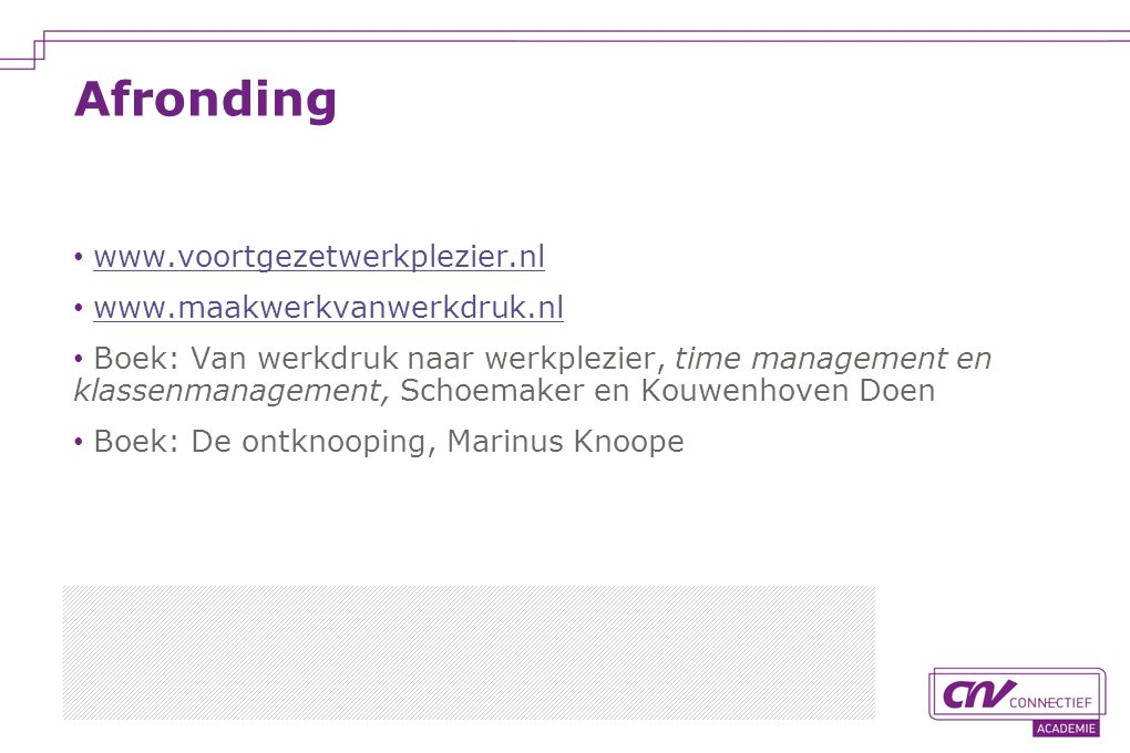 www.voortgezetwerkplezier.nl www.maakwerkvanwerkdruk.nl Boek: Van werkdruk naar werkplezier, time management en klassenmanagement, Schoemaker en Kouwenhoven Doen Boek: De ontknooping, Marinus Knoope Afronding
