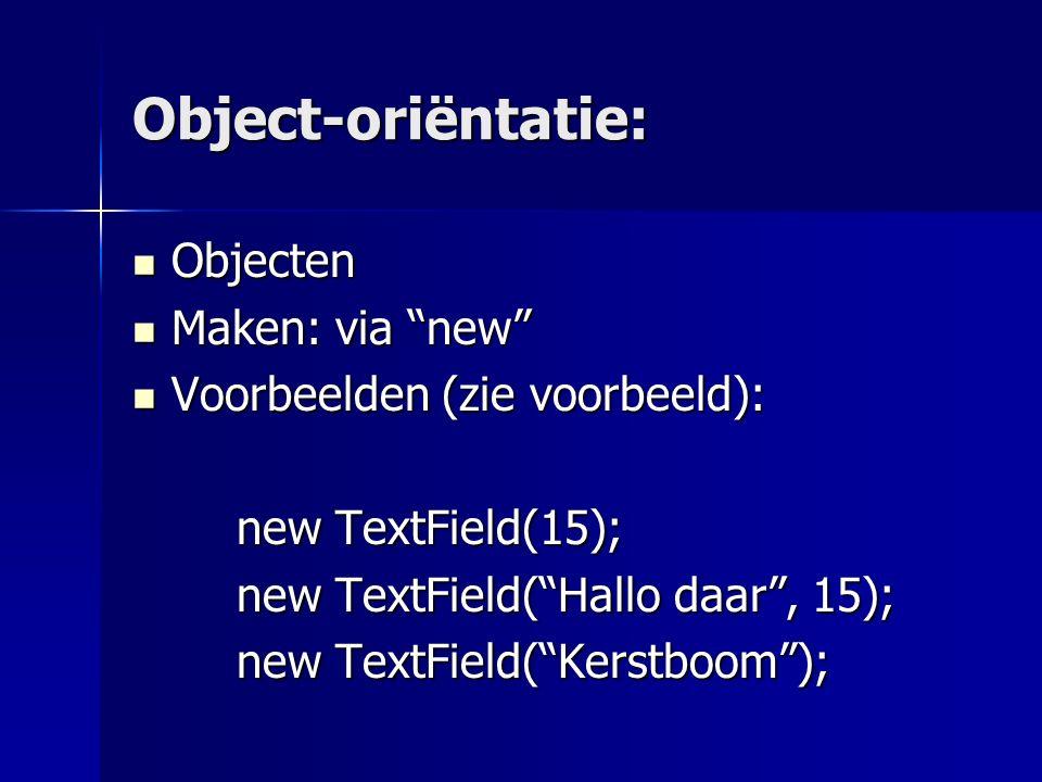 Object-oriëntatie: Objecten Objecten Maken: via new Maken: via new Voorbeelden (zie voorbeeld): Voorbeelden (zie voorbeeld): new TextField(15); new TextField( Hallo daar , 15); new TextField( Kerstboom );