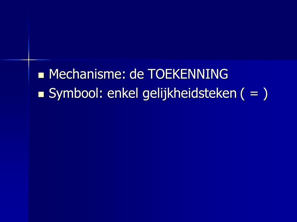 Mechanisme: de TOEKENNING Mechanisme: de TOEKENNING Symbool: enkel gelijkheidsteken ( = ) Symbool: enkel gelijkheidsteken ( = )