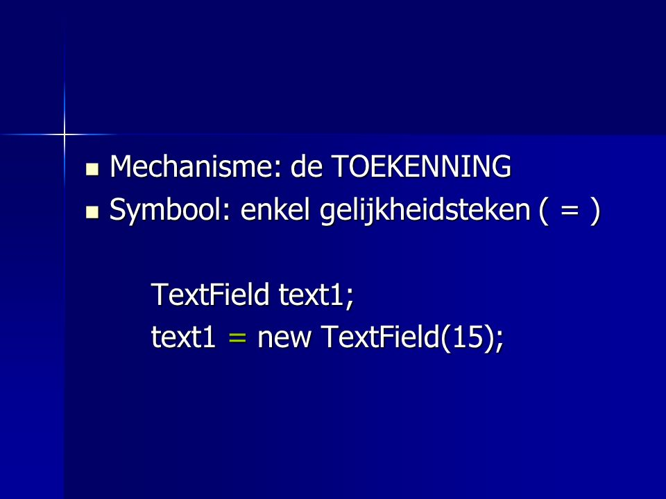 Mechanisme: de TOEKENNING Mechanisme: de TOEKENNING Symbool: enkel gelijkheidsteken ( = ) Symbool: enkel gelijkheidsteken ( = ) TextField text1; text1 = new TextField(15); de naam het object waar 't over gaat