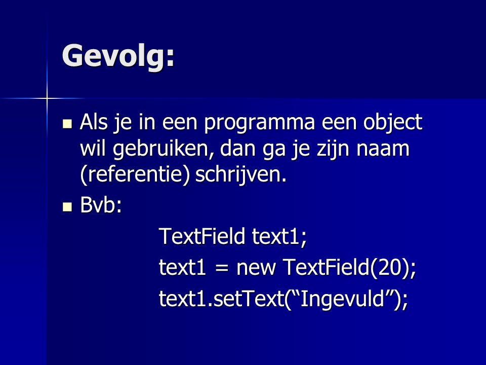 Gevolg: Als je in een programma een object wil gebruiken, dan ga je zijn naam (referentie) schrijven.