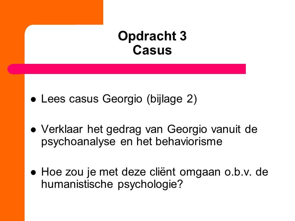 Opdracht 3 Casus Lees casus Georgio (bijlage 2) Verklaar het gedrag van Georgio vanuit de psychoanalyse en het behaviorisme Hoe zou je met deze cliënt omgaan o.b.v.