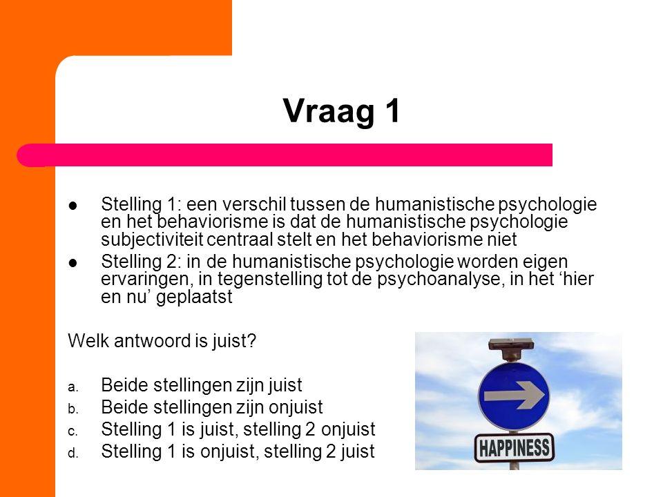 Vraag 1 Stelling 1: een verschil tussen de humanistische psychologie en het behaviorisme is dat de humanistische psychologie subjectiviteit centraal stelt en het behaviorisme niet Stelling 2: in de humanistische psychologie worden eigen ervaringen, in tegenstelling tot de psychoanalyse, in het 'hier en nu' geplaatst Welk antwoord is juist.