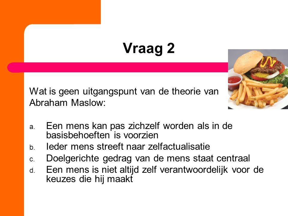 Vraag 2 Wat is geen uitgangspunt van de theorie van Abraham Maslow: a.