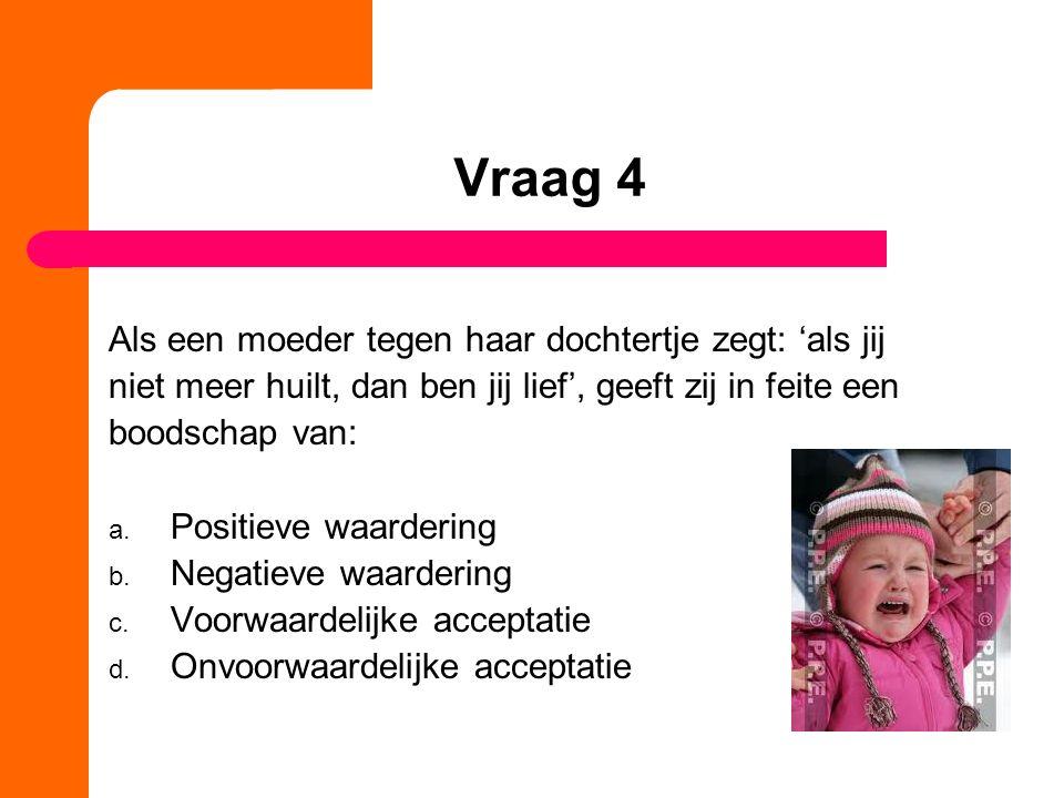 Vraag 4 Als een moeder tegen haar dochtertje zegt: 'als jij niet meer huilt, dan ben jij lief', geeft zij in feite een boodschap van: a.