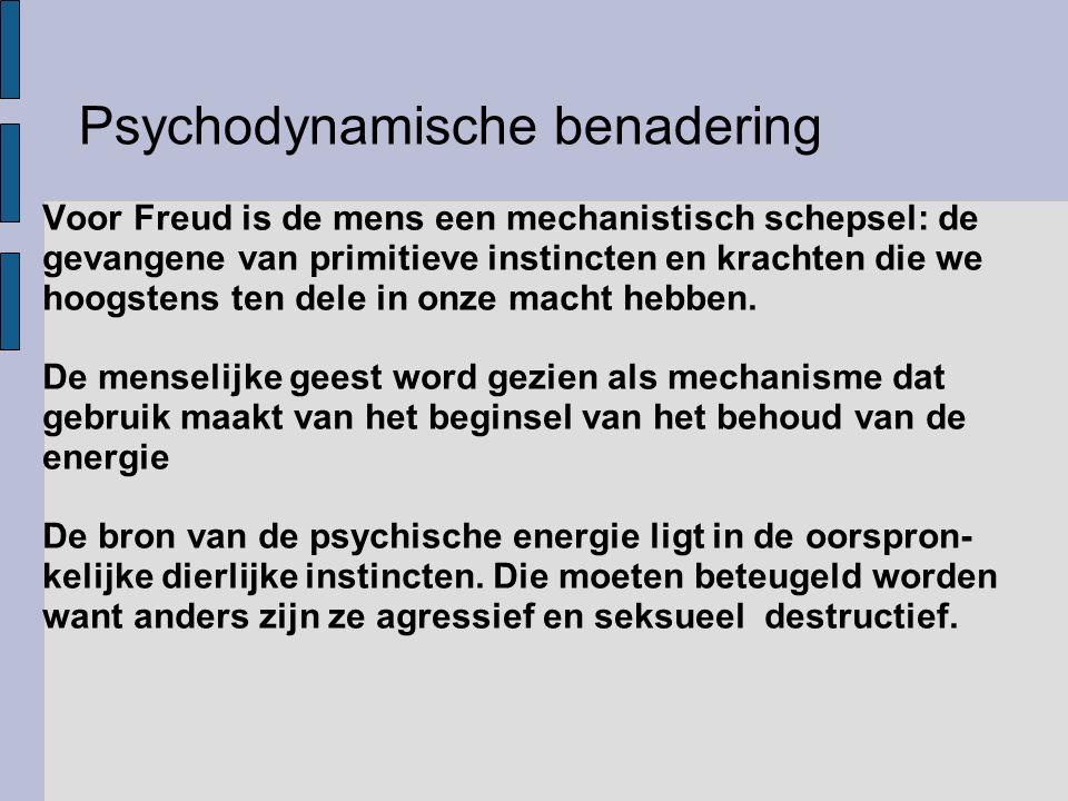 Psychodynamische benadering Voor Freud is de mens een mechanistisch schepsel: de gevangene van primitieve instincten en krachten die we hoogstens ten