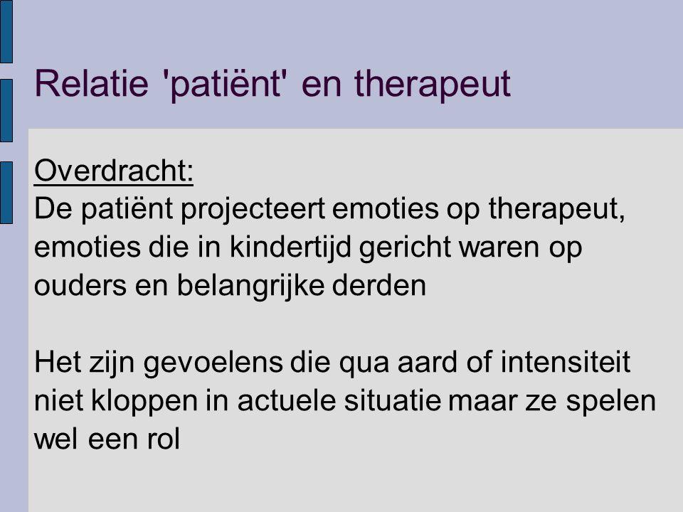 Relatie 'patiënt' en therapeut Overdracht: De patiënt projecteert emoties op therapeut, emoties die in kindertijd gericht waren op ouders en belangrij