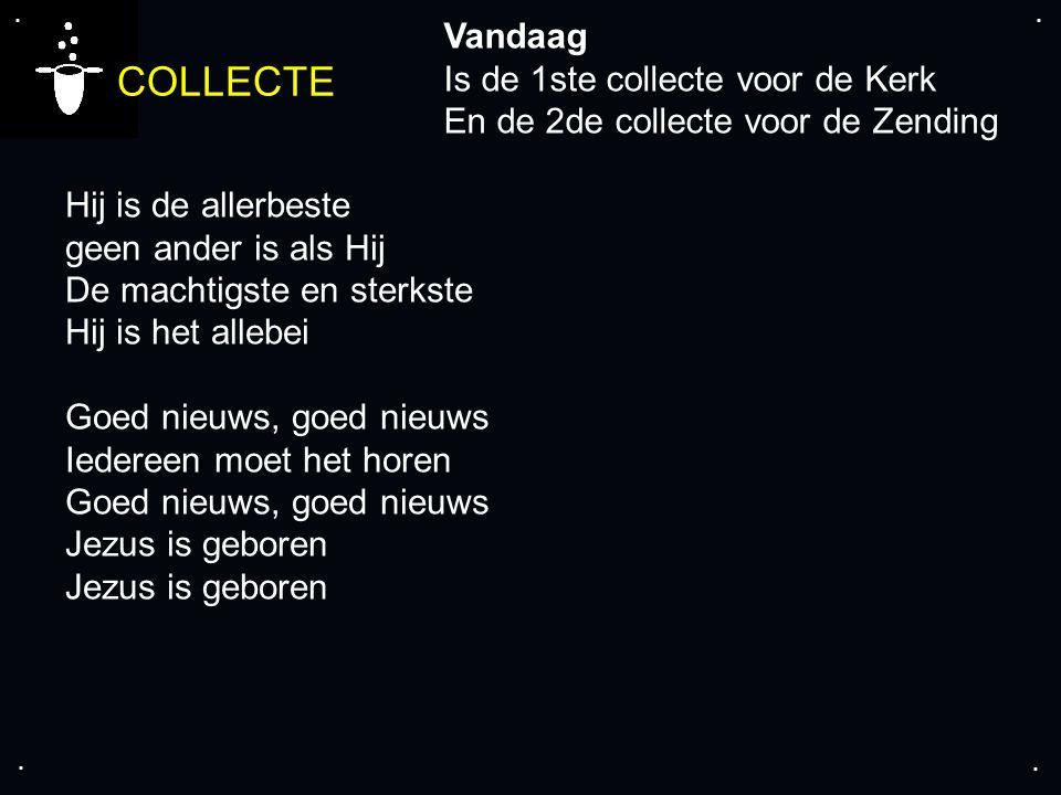 .... COLLECTE Vandaag Is de 1ste collecte voor de Kerk En de 2de collecte voor de Zending Hij is de allerbeste geen ander is als Hij De machtigste en