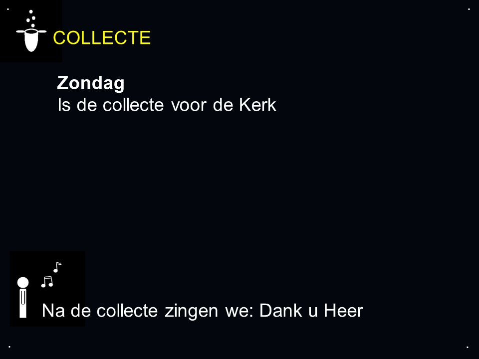 .... COLLECTE Zondag Is de collecte voor de Kerk Na de collecte zingen we: Dank u Heer