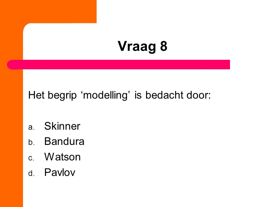 Vraag 8 Het begrip 'modelling' is bedacht door: a. Skinner b. Bandura c. Watson d. Pavlov
