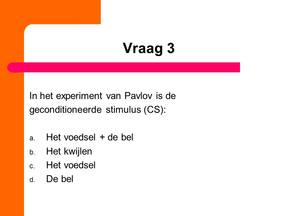 Vraag 3 In het experiment van Pavlov is de geconditioneerde stimulus (CS): a. Het voedsel + de bel b. Het kwijlen c. Het voedsel d. De bel