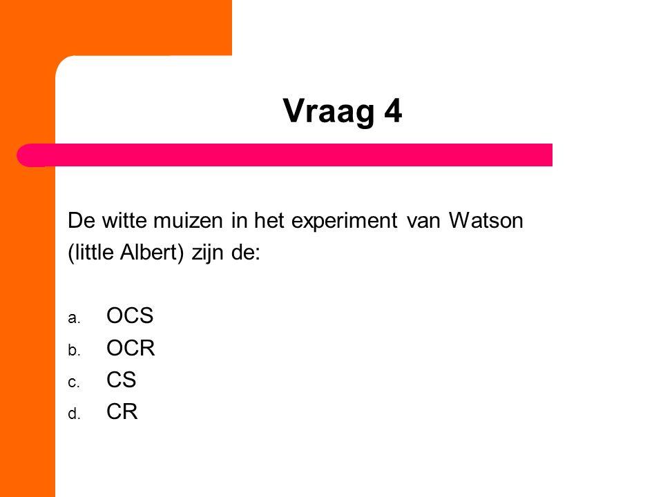 Vraag 4 De witte muizen in het experiment van Watson (little Albert) zijn de: a. OCS b. OCR c. CS d. CR