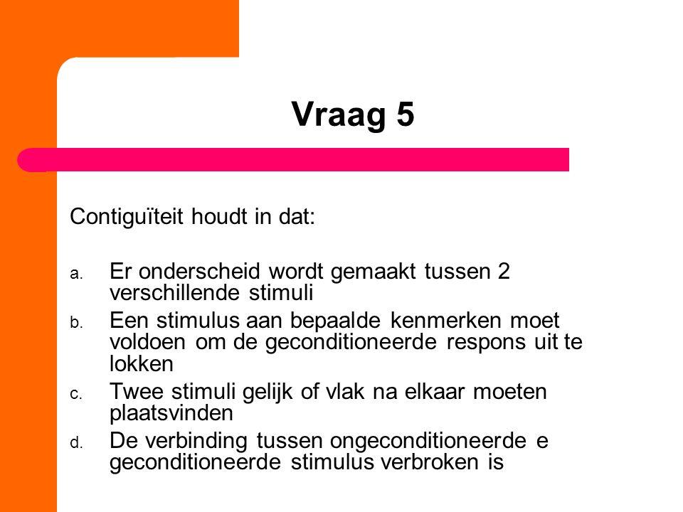 Vraag 5 Contiguïteit houdt in dat: a. Er onderscheid wordt gemaakt tussen 2 verschillende stimuli b. Een stimulus aan bepaalde kenmerken moet voldoen