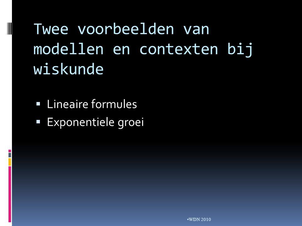 Twee voorbeelden van modellen en contexten bij wiskunde  Lineaire formules  Exponentiele groei WDN 2010