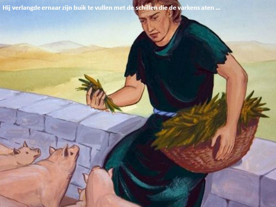 Hij verlangde ernaar zijn buik te vullen met de schillen die de varkens aten …