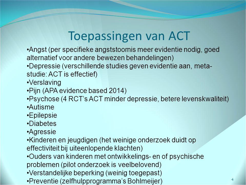 Toepassingen van ACT 4 Angst (per specifieke angststoornis meer evidentie nodig, goed alternatief voor andere bewezen behandelingen) Depressie (verschillende studies geven evidentie aan, meta- studie: ACT is effectief) Verslaving Pijn (APA evidence based 2014) Psychose (4 RCT's ACT minder depressie, betere levenskwaliteit) Autisme Epilepsie Diabetes Agressie Kinderen en jeugdigen (het weinige onderzoek duidt op effectiviteit bij uiteenlopende klachten) Ouders van kinderen met ontwikkelings- en of psychische problemen (pilot onderzoek is veelbelovend) Verstandelijke beperking (weinig toegepast) Preventie (zelfhulpprogramma's Bohlmeijer)