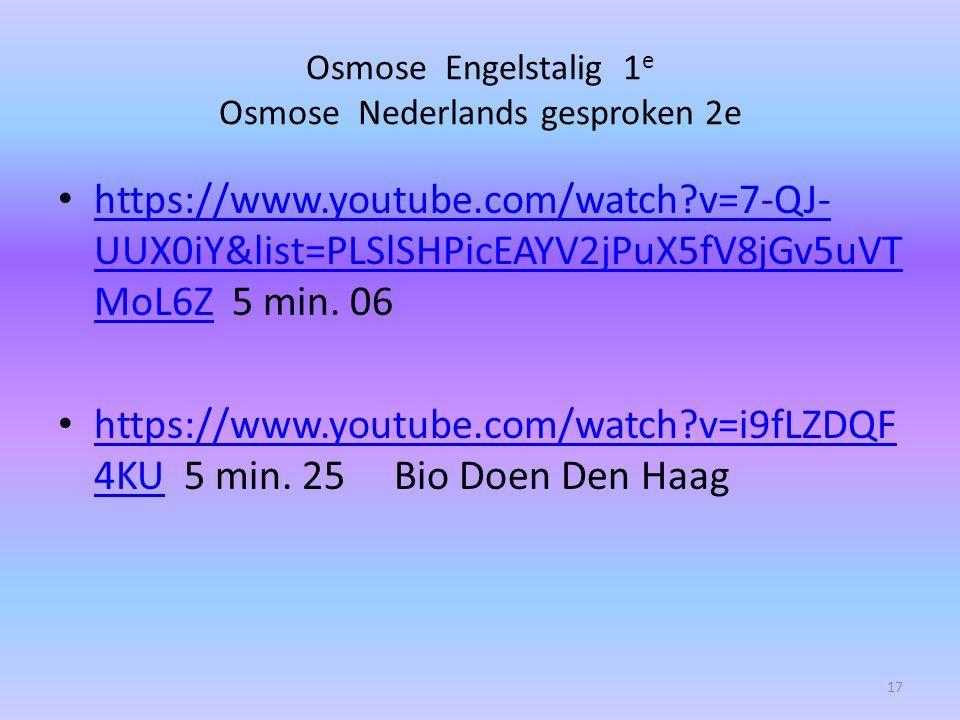Osmose Engelstalig 1 e Osmose Nederlands gesproken 2e https://www.youtube.com/watch?v=7-QJ- UUX0iY&list=PLSlSHPicEAYV2jPuX5fV8jGv5uVT MoL6Z 5 min. 06