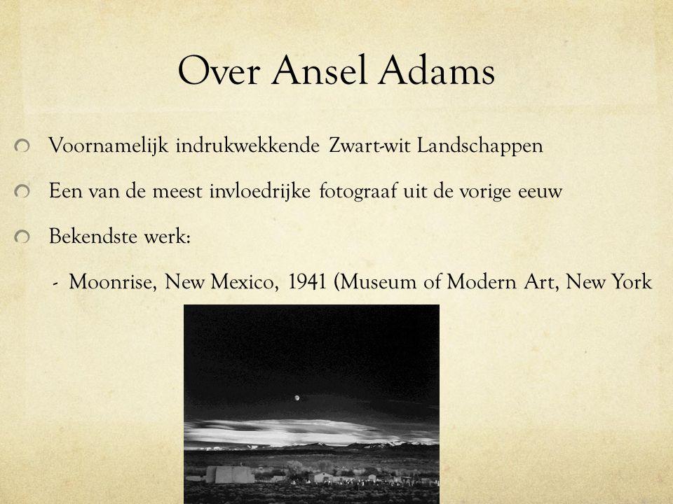 Over Ansel Adams Voornamelijk indrukwekkende Zwart-wit Landschappen Een van de meest invloedrijke fotograaf uit de vorige eeuw Bekendste werk: - Moonr