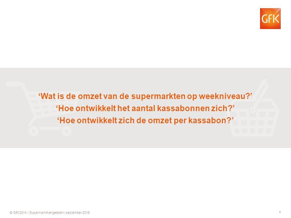 4 © GfK 2014 | Supermarktkengetallen | september 2015 'Wat is de omzet van de supermarkten op weekniveau ' 'Hoe ontwikkelt het aantal kassabonnen zich ' 'Hoe ontwikkelt zich de omzet per kassabon '
