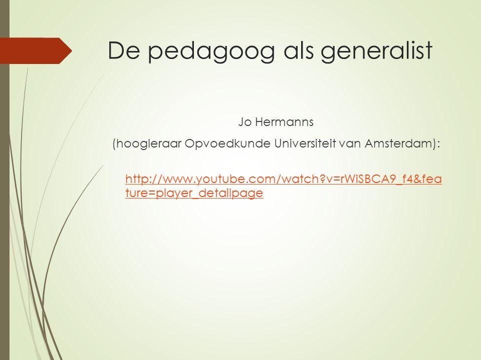 De pedagoog als generalist Jo Hermanns (hoogleraar Opvoedkunde Universiteit van Amsterdam): http://www.youtube.com/watch?v=rWiSBCA9_f4&fea ture=player