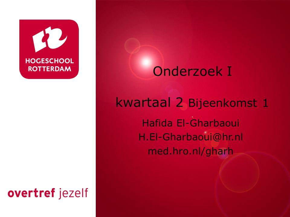 Rotterdam, 00 januari 2007 Onderzoek I kwartaal 2 Bijeenkomst 1 Hafida El-Gharbaoui H.El-Gharbaoui@hr.nl med.hro.nl/gharh