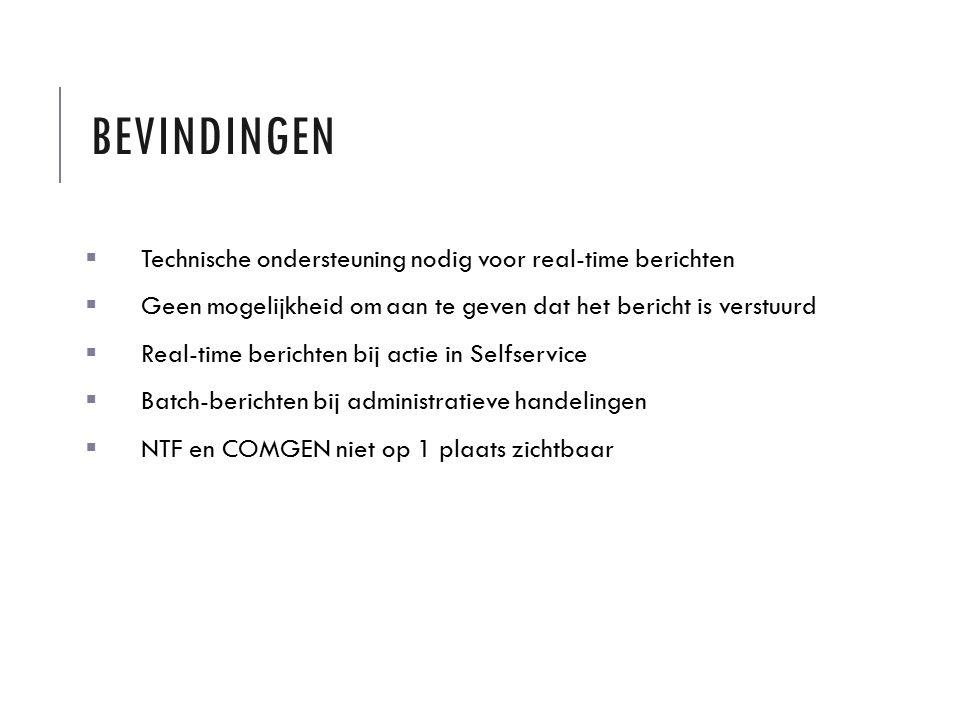 BEVINDINGEN  Technische ondersteuning nodig voor real-time berichten  Geen mogelijkheid om aan te geven dat het bericht is verstuurd  Real-time berichten bij actie in Selfservice  Batch-berichten bij administratieve handelingen  NTF en COMGEN niet op 1 plaats zichtbaar