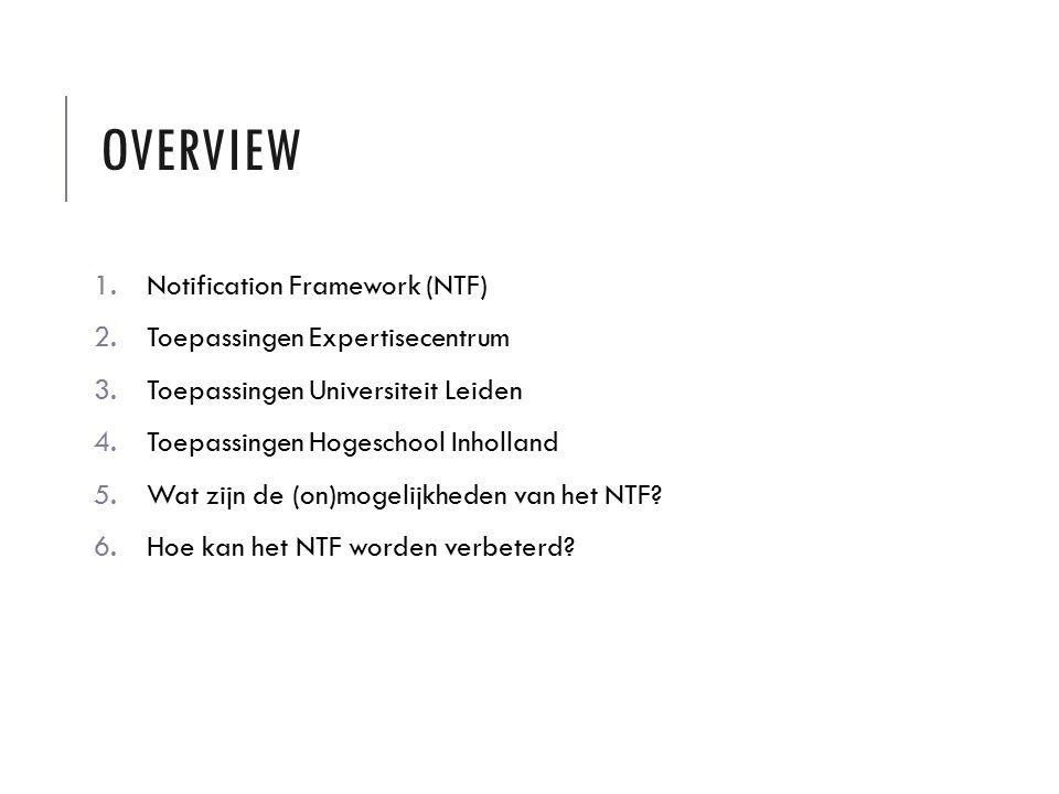 OVERVIEW 1.Notification Framework (NTF) 2.Toepassingen Expertisecentrum 3.Toepassingen Universiteit Leiden 4.Toepassingen Hogeschool Inholland 5.Wat zijn de (on)mogelijkheden van het NTF.