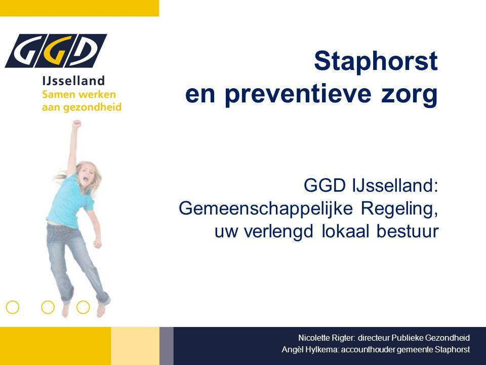 Staphorst en preventieve zorg GGD IJsselland: Gemeenschappelijke Regeling, uw verlengd lokaal bestuur Nicolette Rigter: directeur Publieke Gezondheid