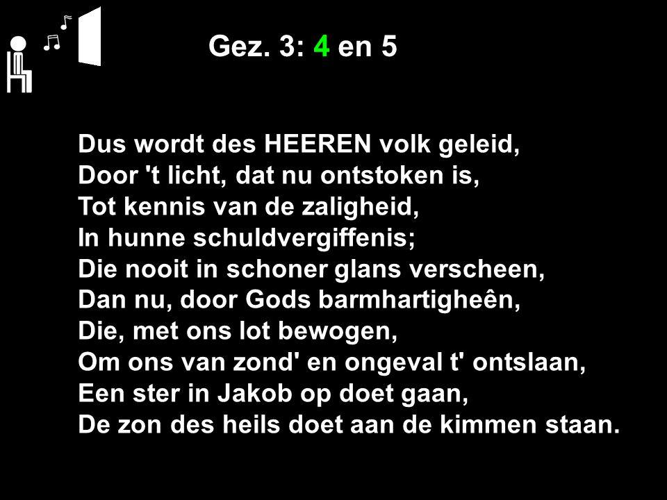 Gez. 3: 4 en 5 Dus wordt des HEEREN volk geleid, Door 't licht, dat nu ontstoken is, Tot kennis van de zaligheid, In hunne schuldvergiffenis; Die nooi