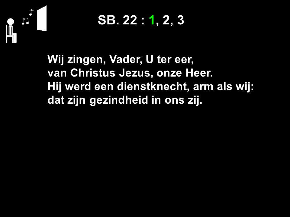 SB. 22 : 1, 2, 3 Wij zingen, Vader, U ter eer, van Christus Jezus, onze Heer.