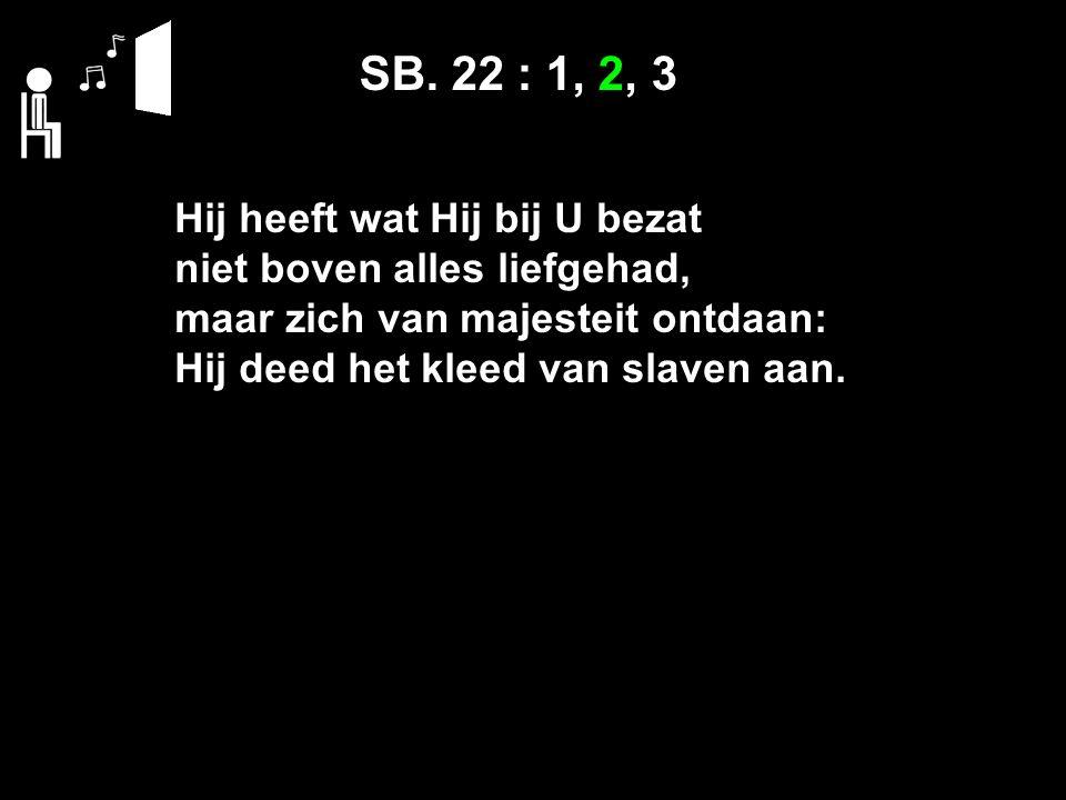 SB. 22 : 1, 2, 3 Hij heeft wat Hij bij U bezat niet boven alles liefgehad, maar zich van majesteit ontdaan: Hij deed het kleed van slaven aan.