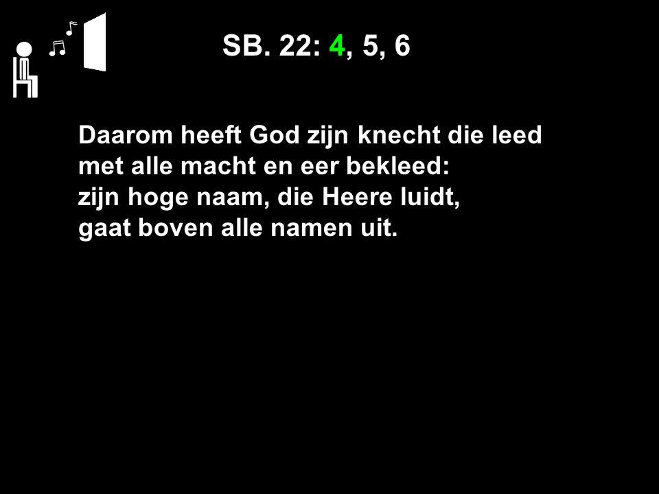 SB. 22: 4, 5, 6 Daarom heeft God zijn knecht die leed met alle macht en eer bekleed: zijn hoge naam, die Heere luidt, gaat boven alle namen uit.