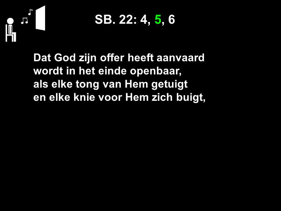 SB. 22: 4, 5, 6 Dat God zijn offer heeft aanvaard wordt in het einde openbaar, als elke tong van Hem getuigt en elke knie voor Hem zich buigt,