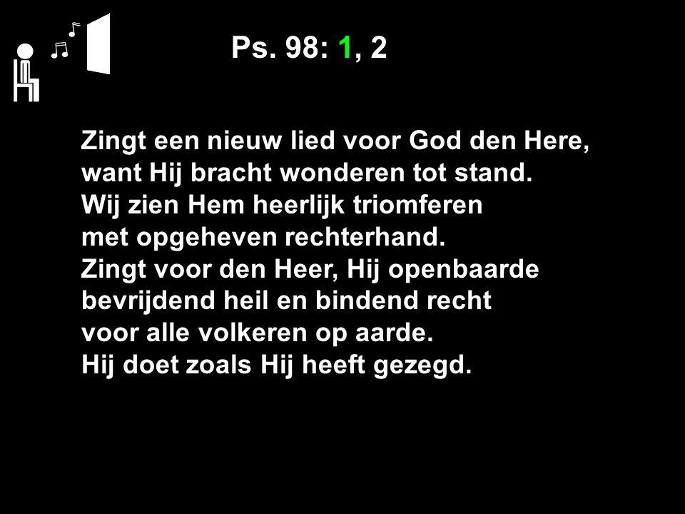 Ps. 98: 1, 2 Zingt een nieuw lied voor God den Here, want Hij bracht wonderen tot stand.