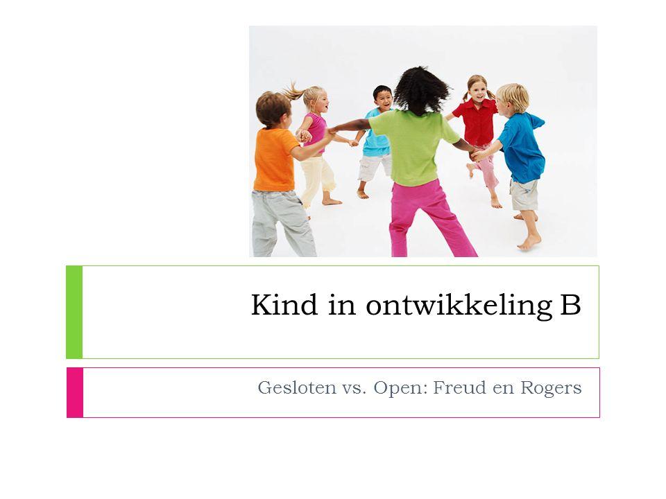 Kind in ontwikkeling B Gesloten vs. Open: Freud en Rogers